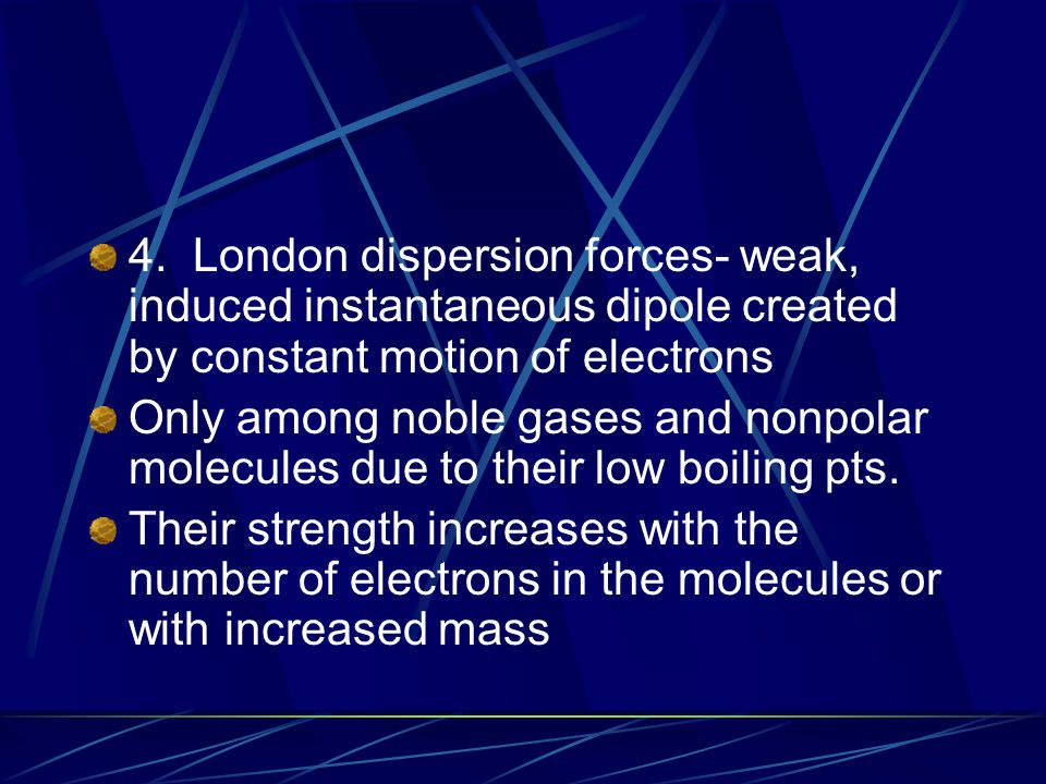 4. London dispersion forces- weak, induced instantaneous dipole created by constant motion of electrons