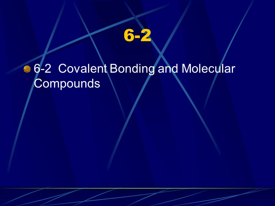 6-2 6-2 Covalent Bonding and Molecular Compounds