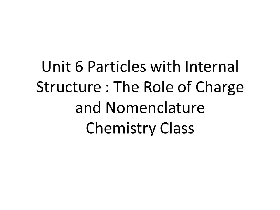 Unit 6 Particles with Internal Structure : The Role of Charge and Nomenclature Chemistry Class