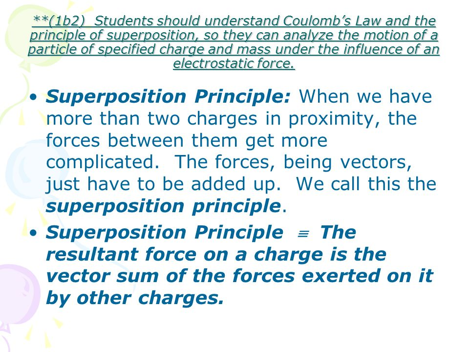 **(1b2) Students should understand Coulomb's Law and the principle of superposition, so they can analyze the motion of a particle of specified charge and mass under the influence of an electrostatic force.