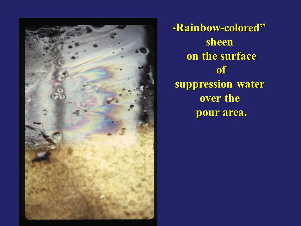 sheen on the surface of suppression water over the pour area.
