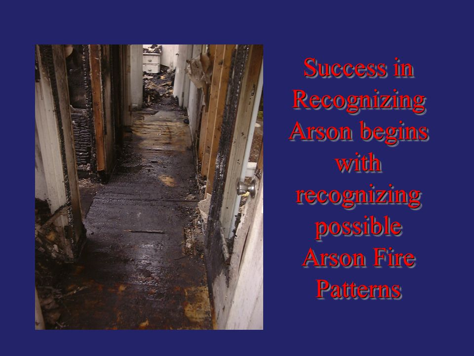 Success in Recognizing Arson begins with recognizing possible Arson Fire Patterns