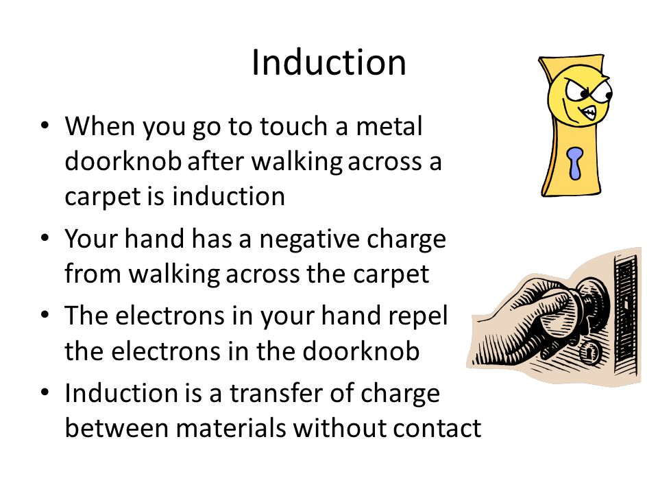 Induction When you go to touch a metal doorknob after walking across a carpet is induction.