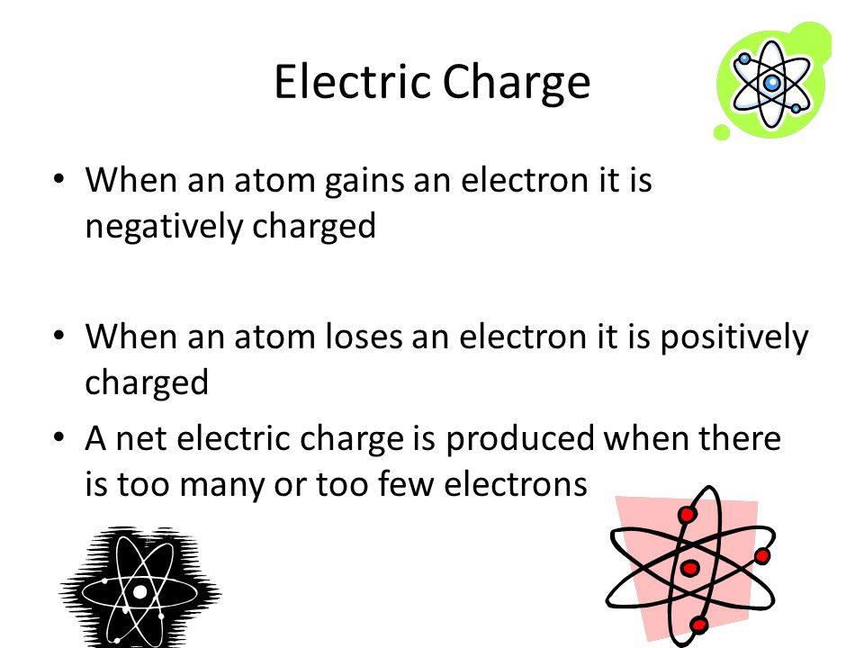 Electric Charge When an atom gains an electron it is negatively charged. When an atom loses an electron it is positively charged.
