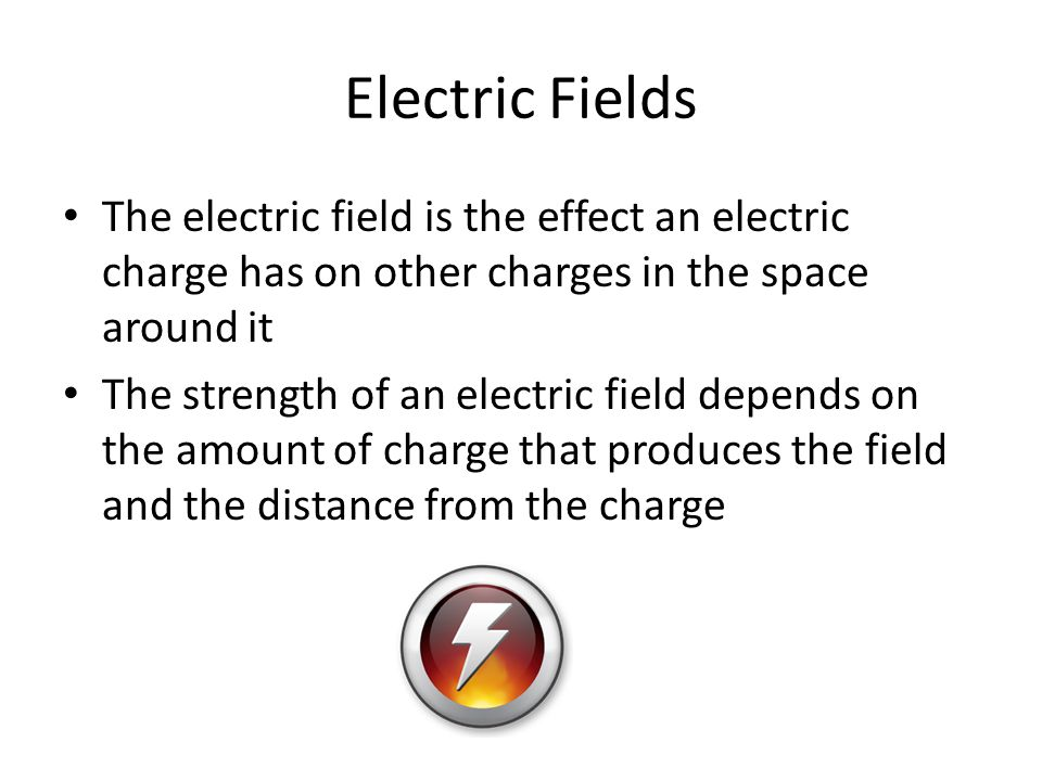 Electric Fields The electric field is the effect an electric charge has on other charges in the space around it.