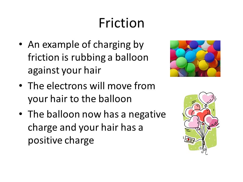 Friction An example of charging by friction is rubbing a balloon against your hair. The electrons will move from your hair to the balloon.