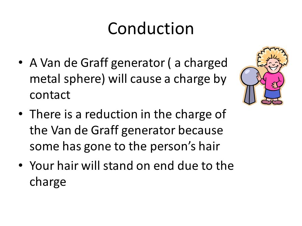 Conduction A Van de Graff generator ( a charged metal sphere) will cause a charge by contact.