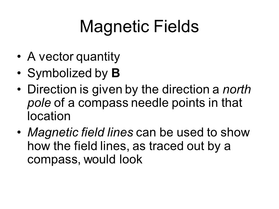 Magnetic Fields A vector quantity Symbolized by B