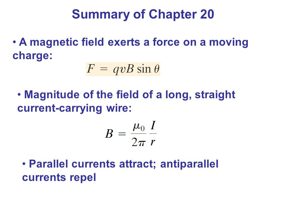 Summary of Chapter 20 A magnetic field exerts a force on a moving charge: Magnitude of the field of a long, straight current-carrying wire: