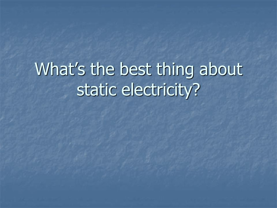 What's the best thing about static electricity