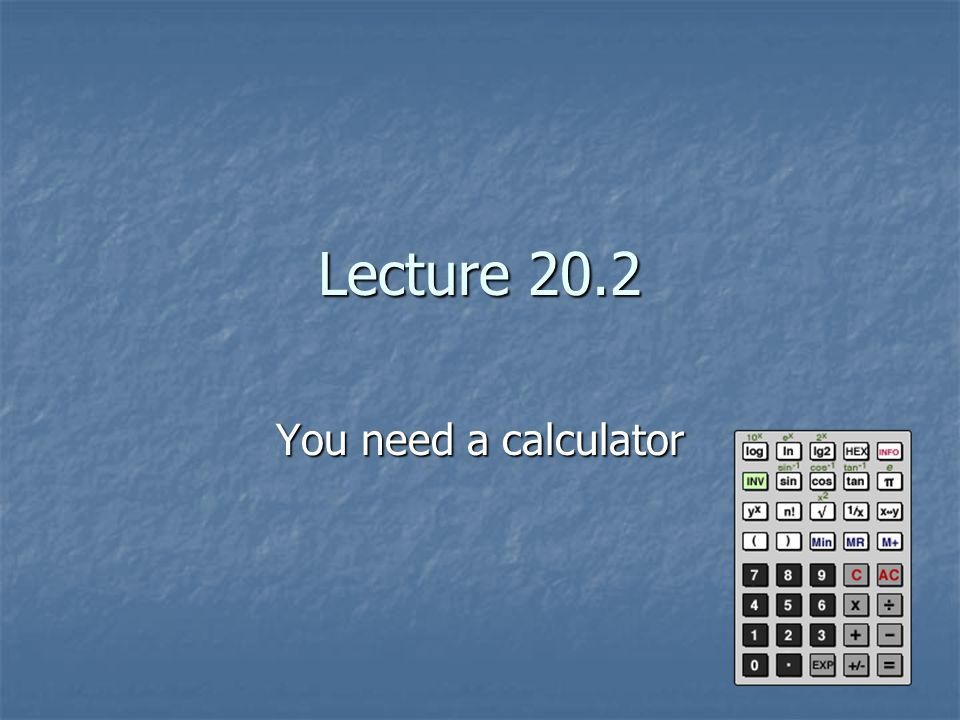 Lecture 20.2 You need a calculator