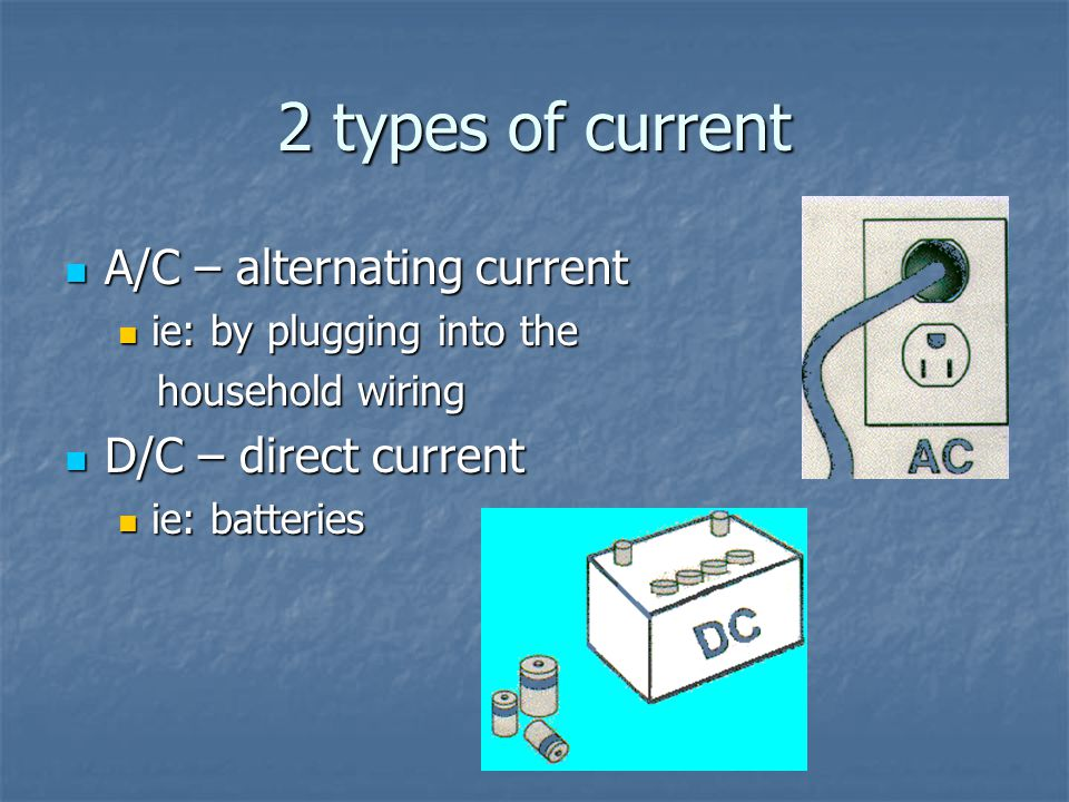 2 types of current A/C – alternating current D/C – direct current