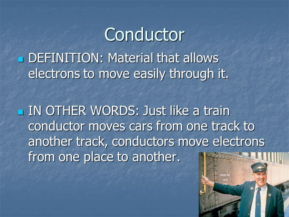 Conductor DEFINITION: Material that allows electrons to move easily through it.