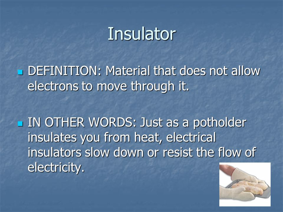 Insulator DEFINITION: Material that does not allow electrons to move through it.