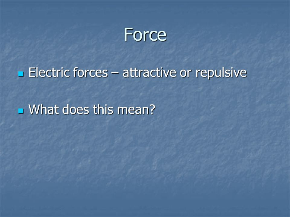 Force Electric forces – attractive or repulsive What does this mean