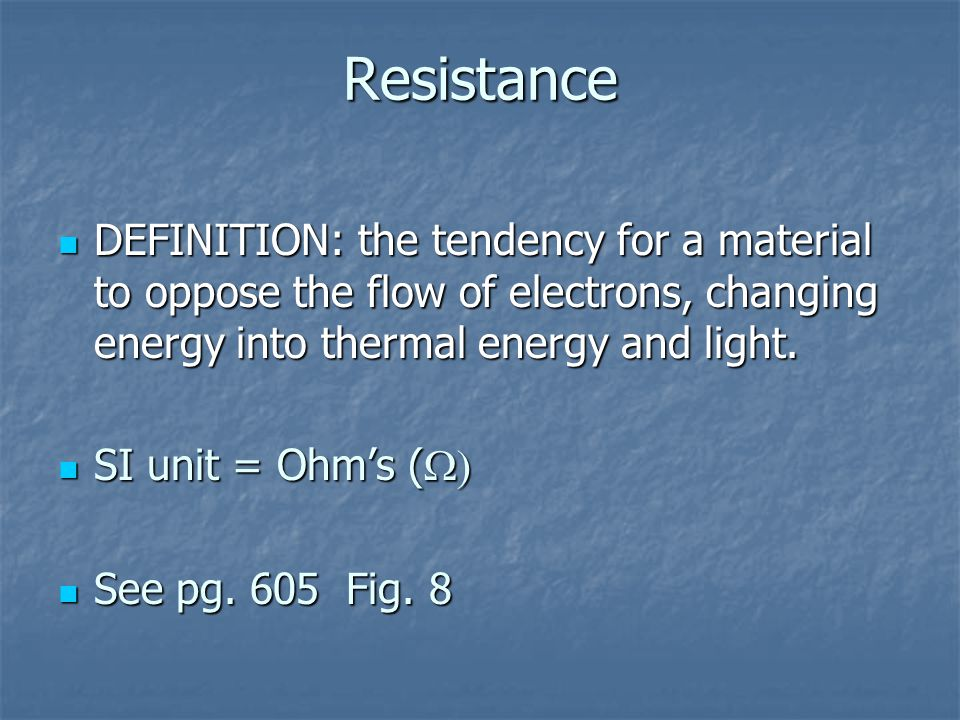 Resistance DEFINITION: the tendency for a material to oppose the flow of electrons, changing energy into thermal energy and light.