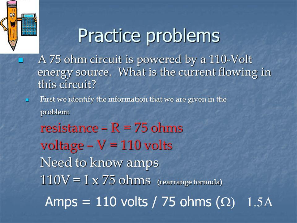 Practice problems resistance – R = 75 ohms voltage – V = 110 volts