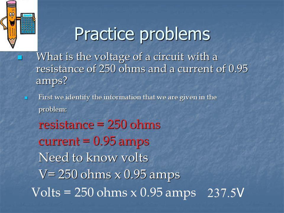 Practice problems resistance = 250 ohms current = 0.95 amps