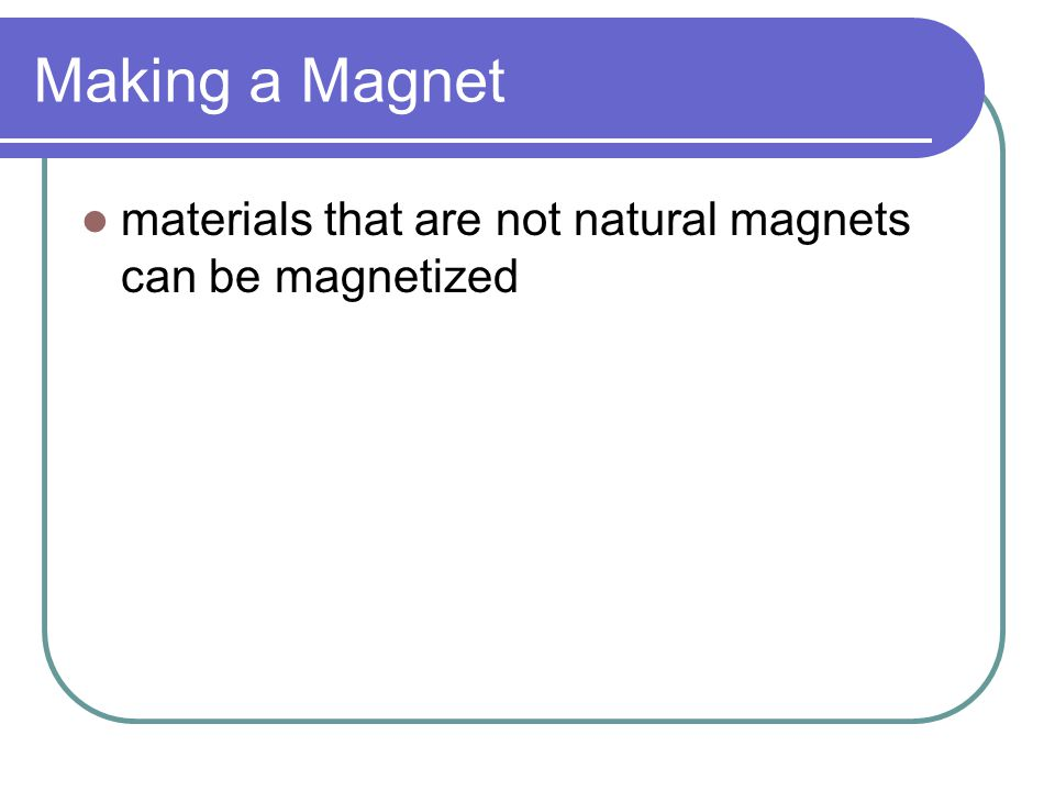 Making a Magnet materials that are not natural magnets can be magnetized