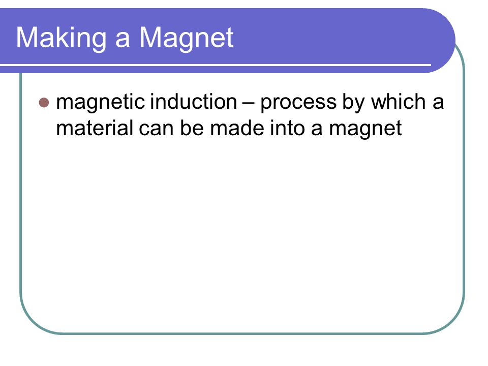 Making a Magnet magnetic induction – process by which a material can be made into a magnet