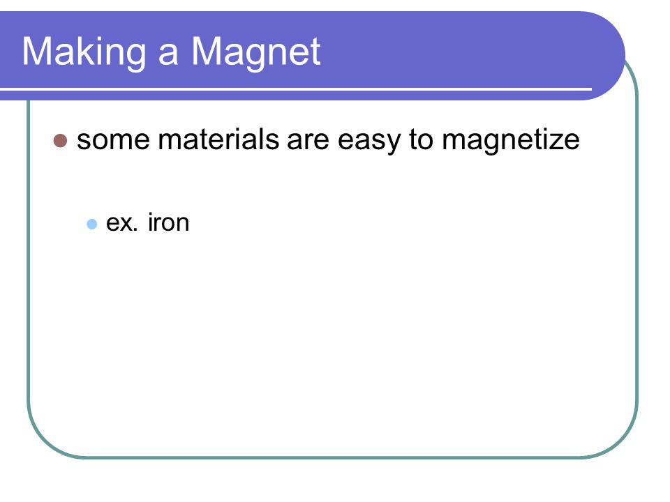 Making a Magnet some materials are easy to magnetize ex. iron