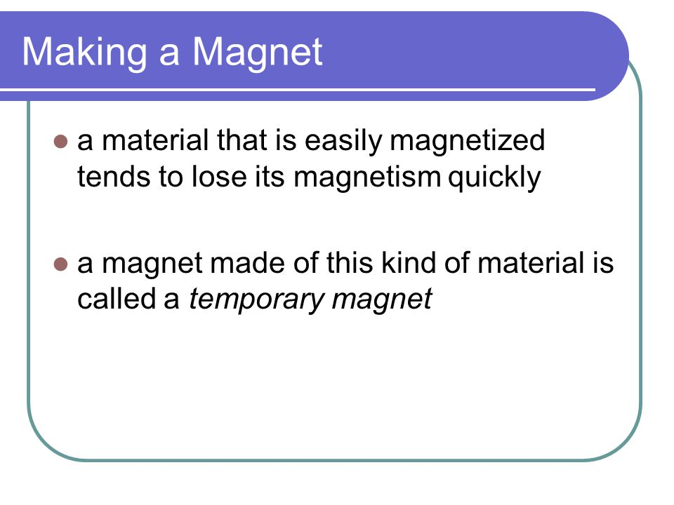 Making a Magnet a material that is easily magnetized tends to lose its magnetism quickly.