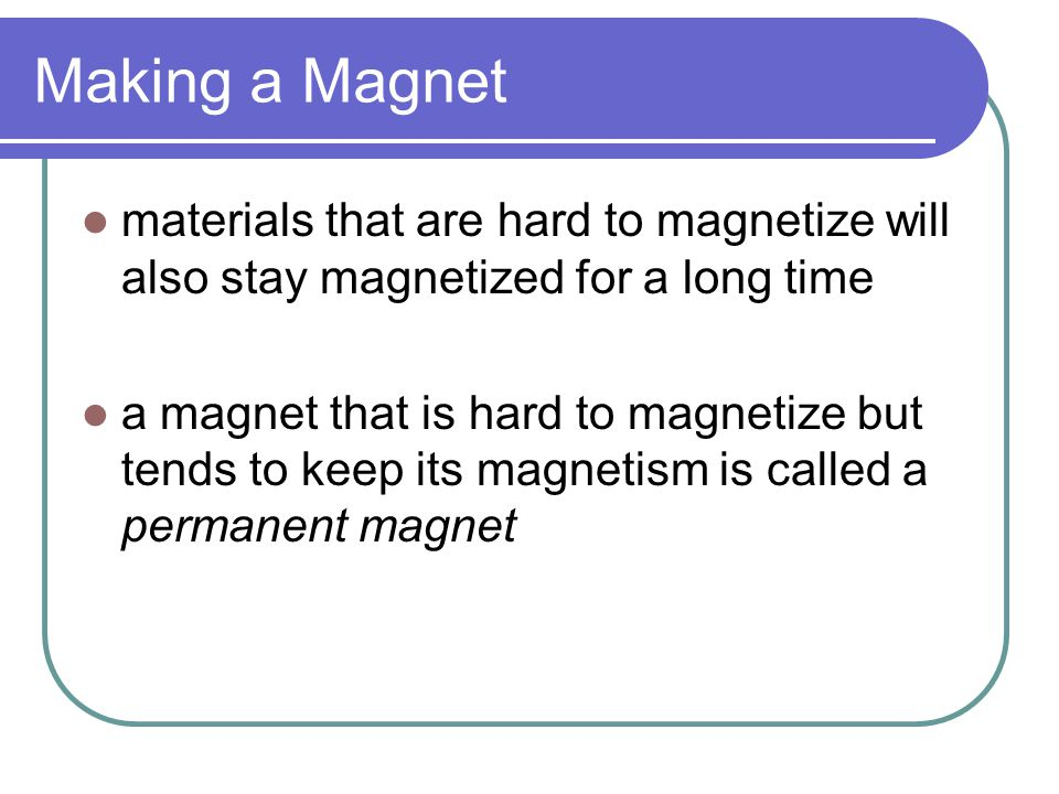 Making a Magnet materials that are hard to magnetize will also stay magnetized for a long time.