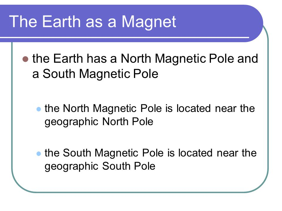The Earth as a Magnet the Earth has a North Magnetic Pole and a South Magnetic Pole.