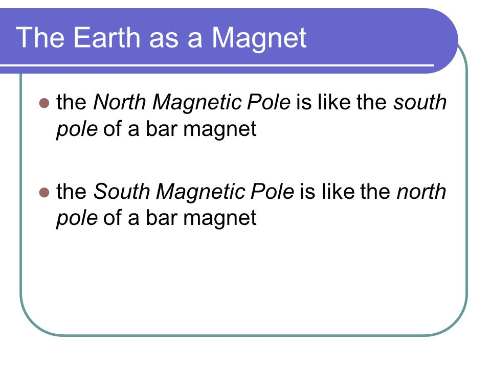 The Earth as a Magnet the North Magnetic Pole is like the south pole of a bar magnet.