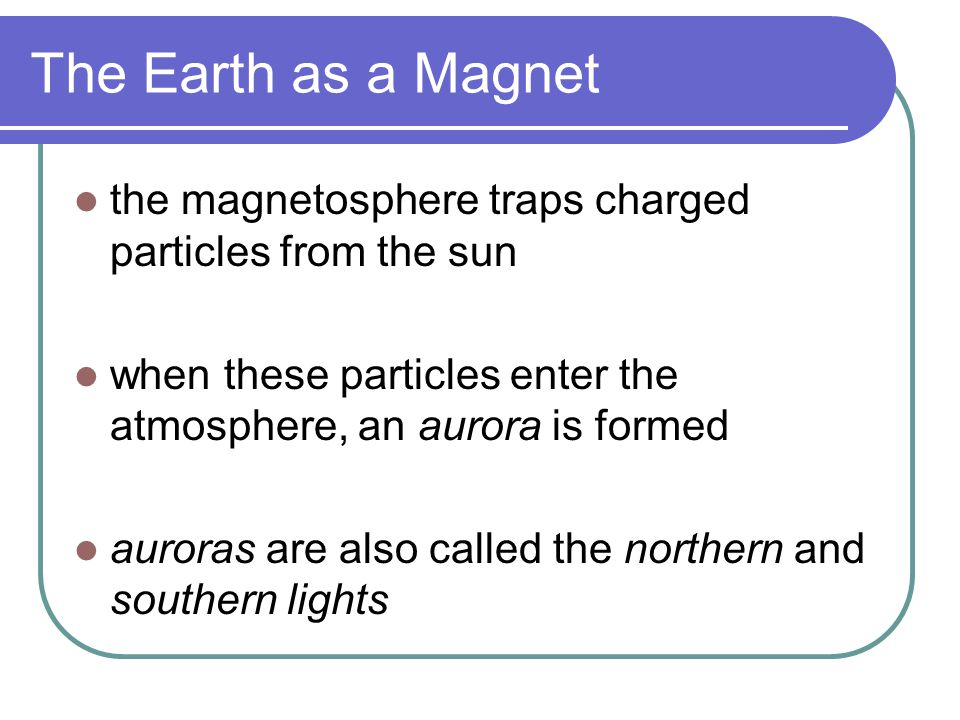 The Earth as a Magnet the magnetosphere traps charged particles from the sun. when these particles enter the atmosphere, an aurora is formed.