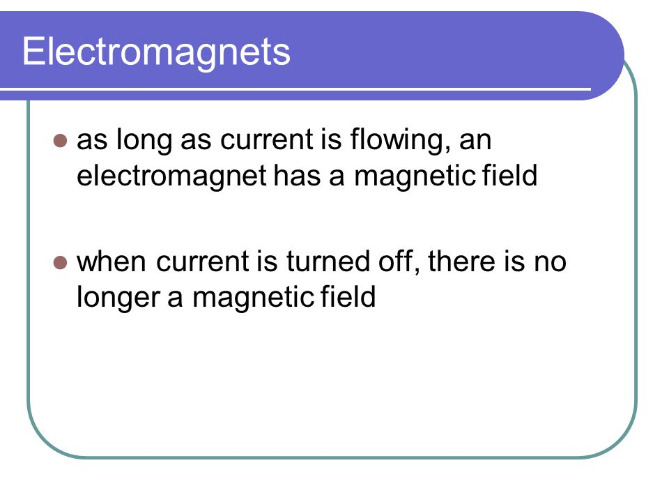 Electromagnets as long as current is flowing, an electromagnet has a magnetic field.