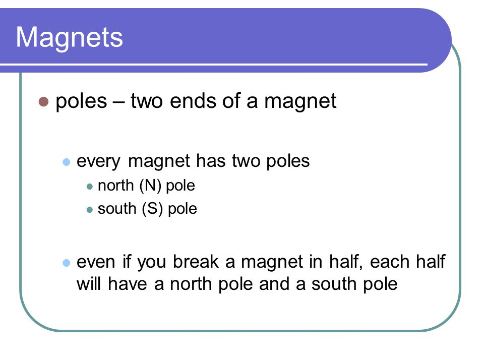 Magnets poles – two ends of a magnet every magnet has two poles