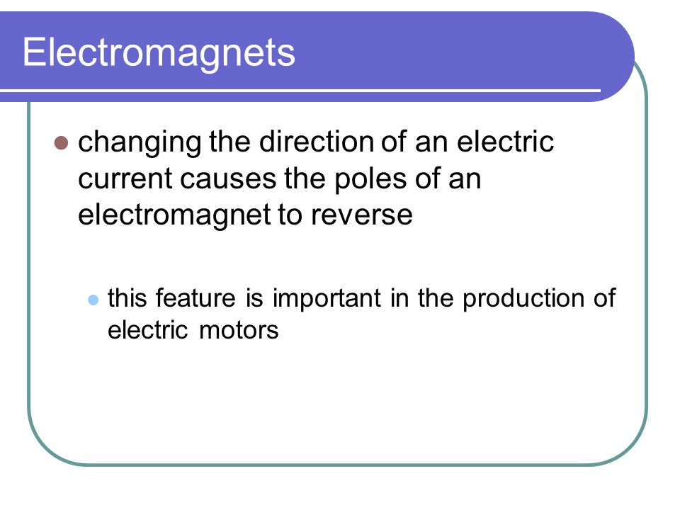 Electromagnets changing the direction of an electric current causes the poles of an electromagnet to reverse.