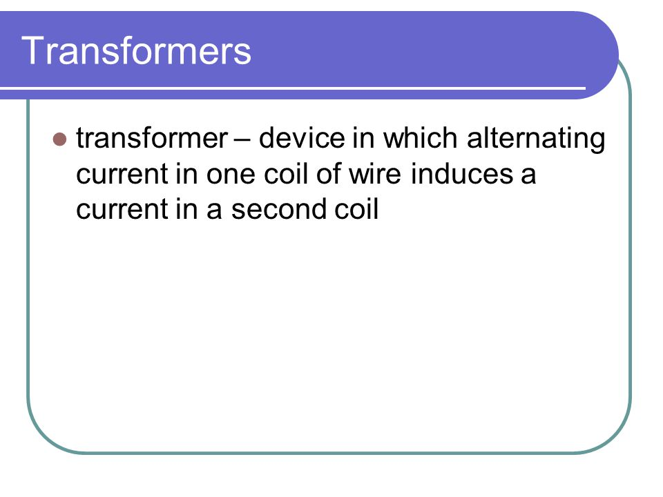 Transformers transformer – device in which alternating current in one coil of wire induces a current in a second coil.