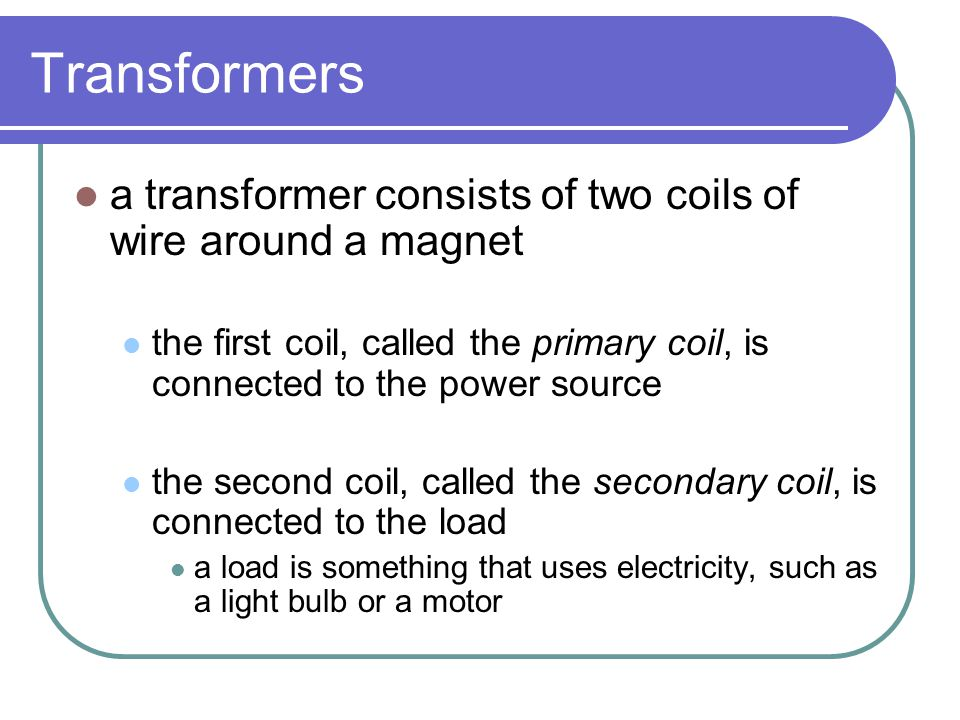Transformers a transformer consists of two coils of wire around a magnet. the first coil, called the primary coil, is connected to the power source.