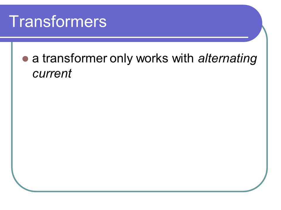Transformers a transformer only works with alternating current