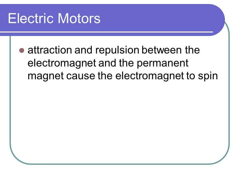 Electric Motors attraction and repulsion between the electromagnet and the permanent magnet cause the electromagnet to spin.