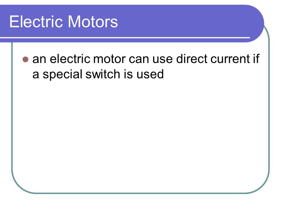 Electric Motors an electric motor can use direct current if a special switch is used