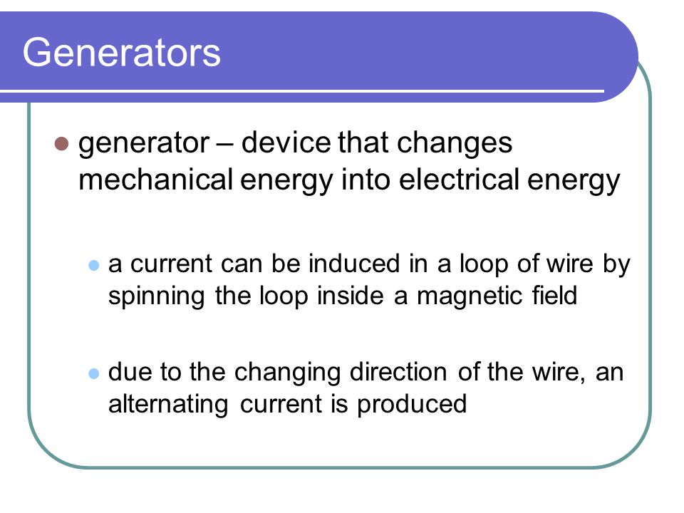 Generators generator – device that changes mechanical energy into electrical energy.
