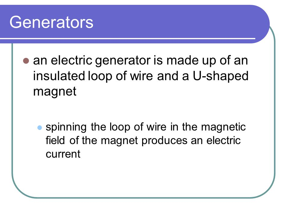 Generators an electric generator is made up of an insulated loop of wire and a U-shaped magnet.