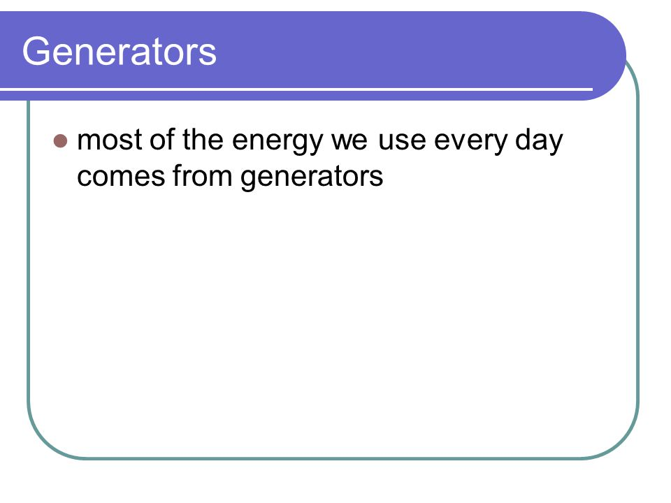 Generators most of the energy we use every day comes from generators