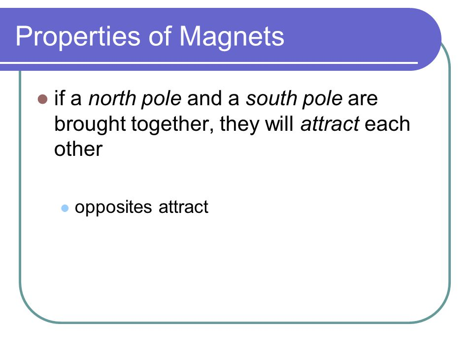 Properties of Magnets if a north pole and a south pole are brought together, they will attract each other.