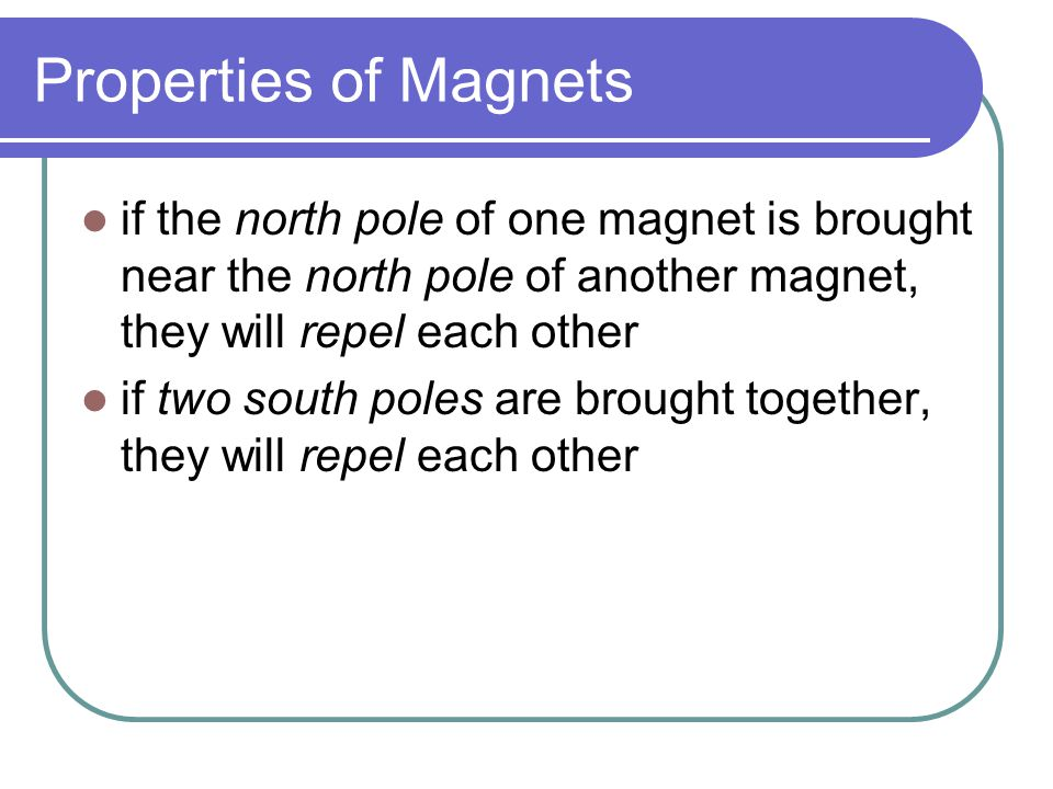 Properties of Magnets if the north pole of one magnet is brought near the north pole of another magnet, they will repel each other.