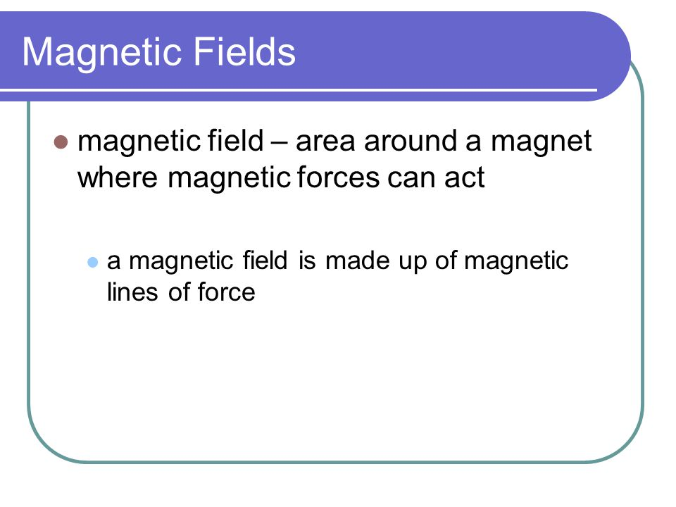 Magnetic Fields magnetic field – area around a magnet where magnetic forces can act.