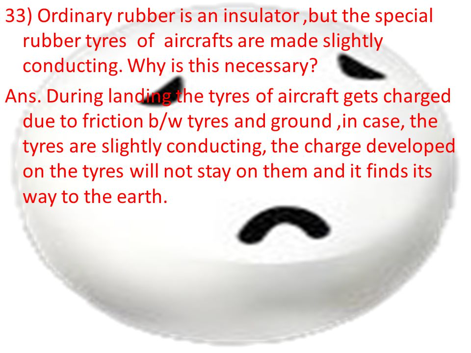 33) Ordinary rubber is an insulator ,but the special rubber tyres of aircrafts are made slightly conducting.