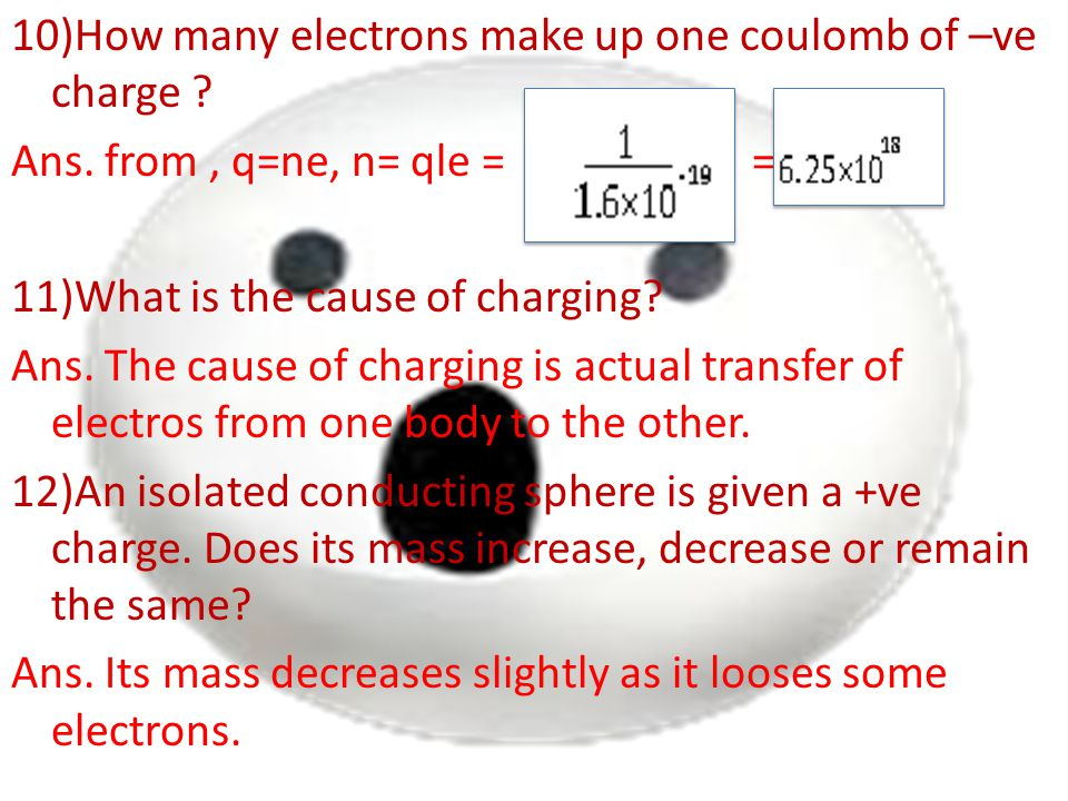 10)How many electrons make up one coulomb of –ve charge. Ans