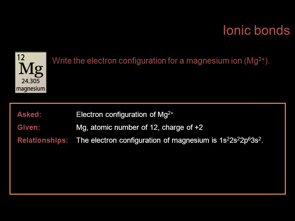 Ionic bonds Write the electron configuration for a magnesium ion (Mg2+). Asked: Electron configuration of Mg2+