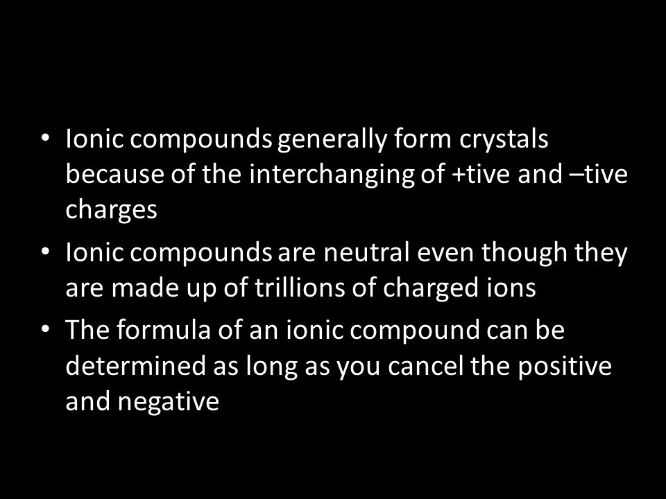 Ionic compounds generally form crystals because of the interchanging of +tive and –tive charges