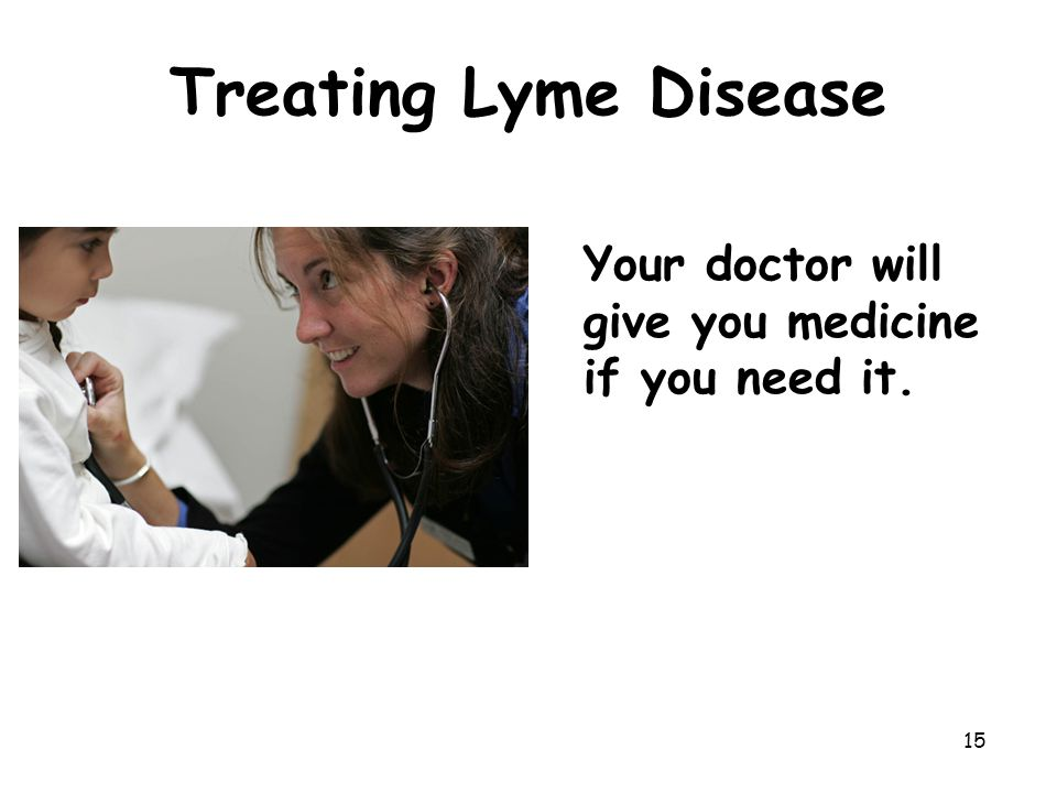 Treating Lyme Disease Your doctor will give you medicine if you need it.