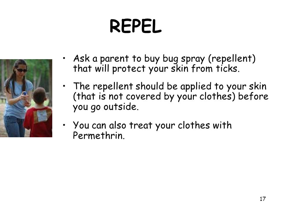 REPEL Ask a parent to buy bug spray (repellent) that will protect your skin from ticks.